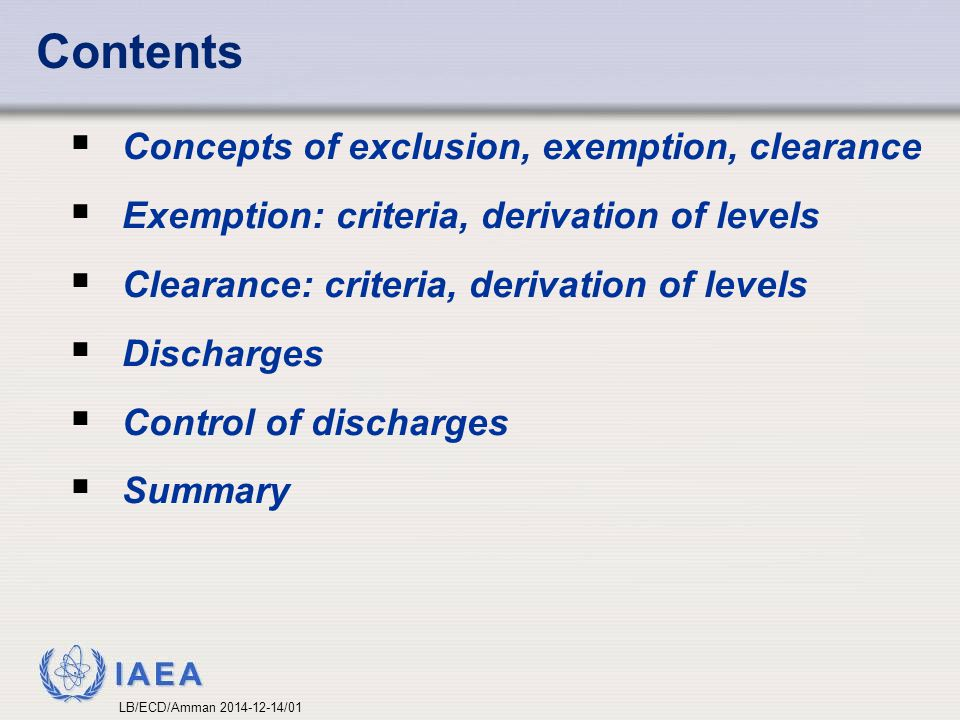 IAEA  Concepts of exclusion, exemption, clearance  Exemption: criteria, derivation of levels  Clearance: criteria, derivation of levels  Discharge