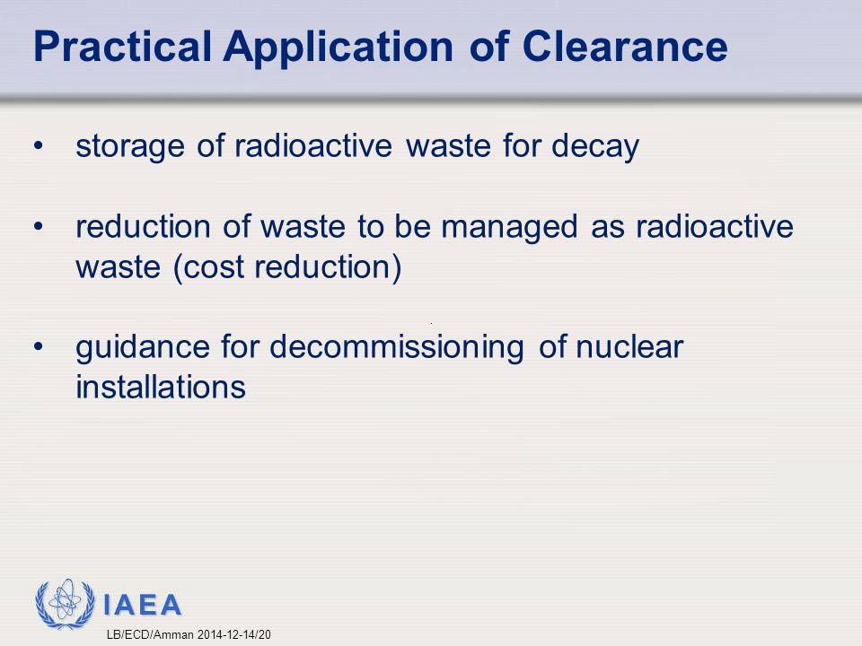 IAEA Practical Application of Clearance storage of radioactive waste for decay reduction of waste to be managed as radioactive waste (cost reduction)