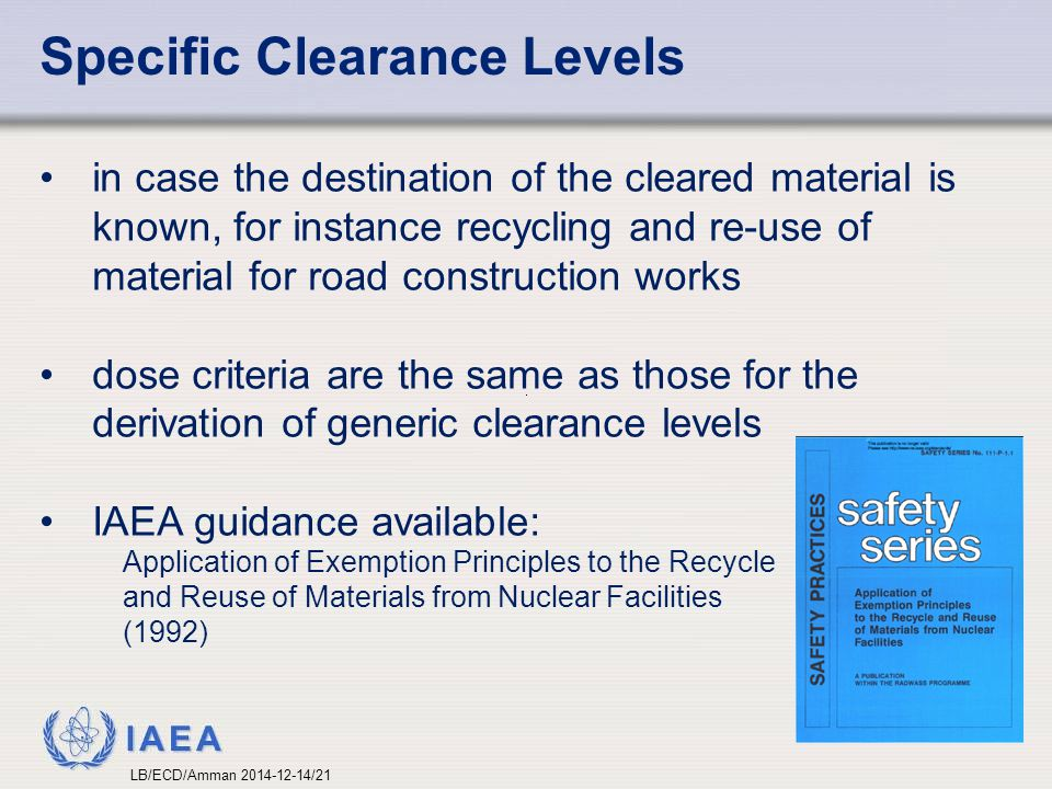 IAEA Specific Clearance Levels in case the destination of the cleared material is known, for instance recycling and re-use of material for road construction works dose criteria are the same as those for the derivation of generic clearance levels IAEA guidance available: Application of Exemption Principles to the Recycle and Reuse of Materials from Nuclear Facilities (1992) LB/ECD/Amman 2014-12-14/21