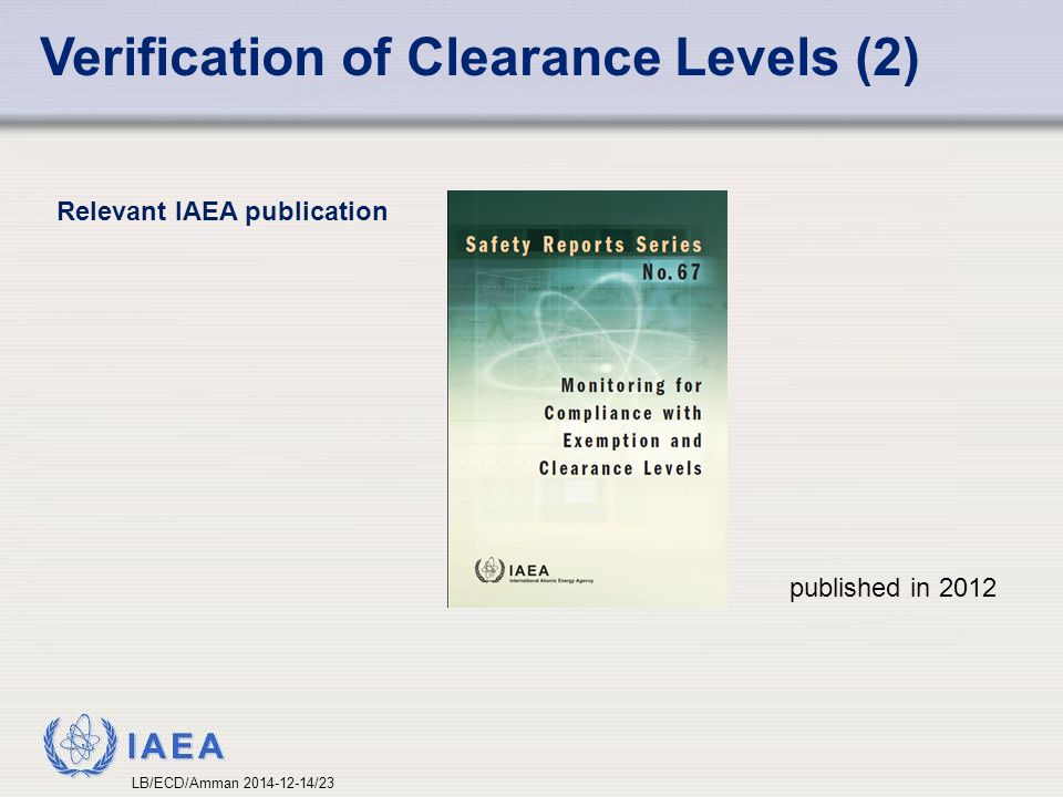 IAEA Verification of Clearance Levels (2) published in 2012 Relevant IAEA publication LB/ECD/Amman 2014-12-14/23