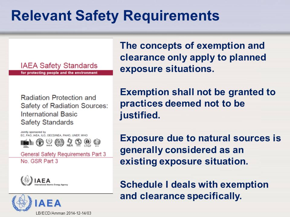 IAEA Relevant Safety Requirements The concepts of exemption and clearance only apply to planned exposure situations. Exemption shall not be granted to
