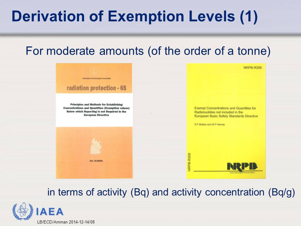 IAEA Derivation of Exemption Levels (1) For moderate amounts (of the order of a tonne) in terms of activity (Bq) and activity concentration (Bq/g) LB/