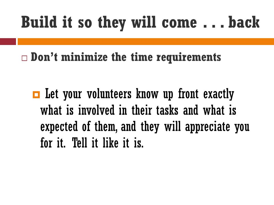 Build it so they will come... back  Don't minimize the time requirements  Let your volunteers know up front exactly what is involved in their tasks