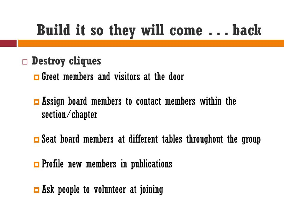 Build it so they will come... back  Destroy cliques  Greet members and visitors at the door  Assign board members to contact members within the sec