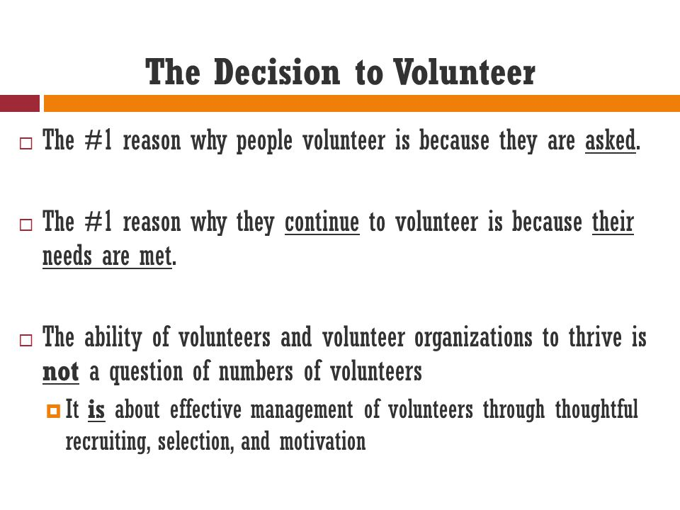 The Decision to Volunteer  The #1 reason why people volunteer is because they are asked.  The #1 reason why they continue to volunteer is because th
