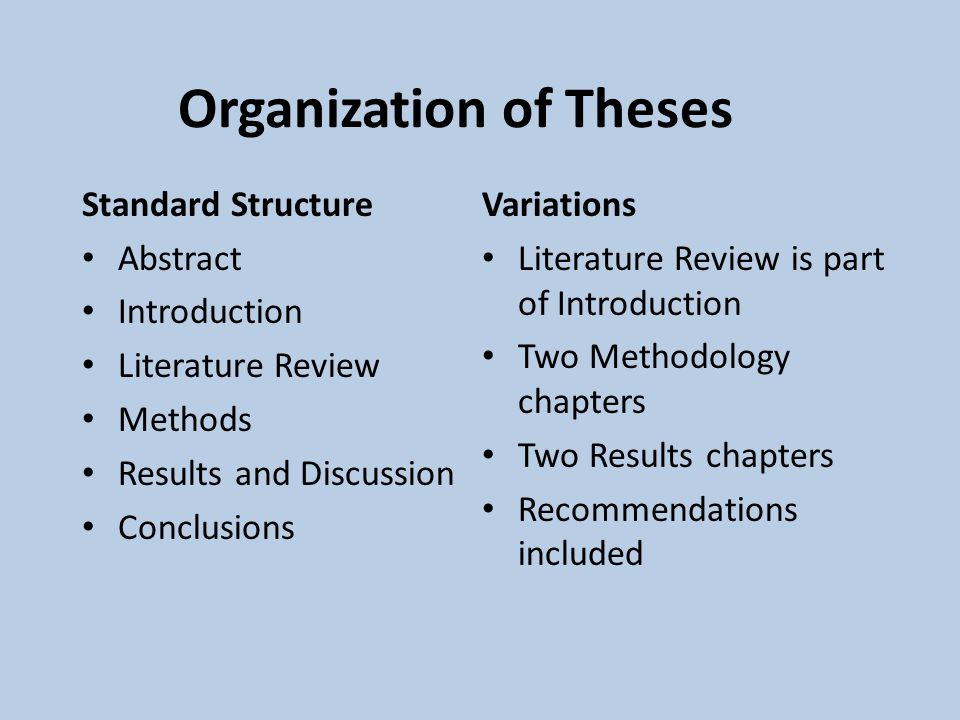 Organization of Theses Standard Structure Abstract Introduction Literature Review Methods Results and Discussion Conclusions Variations Literature Review is part of Introduction Two Methodology chapters Two Results chapters Recommendations included