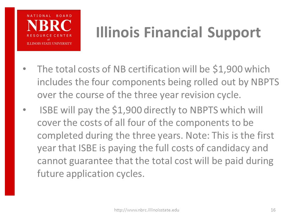 Illinois Financial Support The total costs of NB certification will be $1,900 which includes the four components being rolled out by NBPTS over the course of the three year revision cycle.