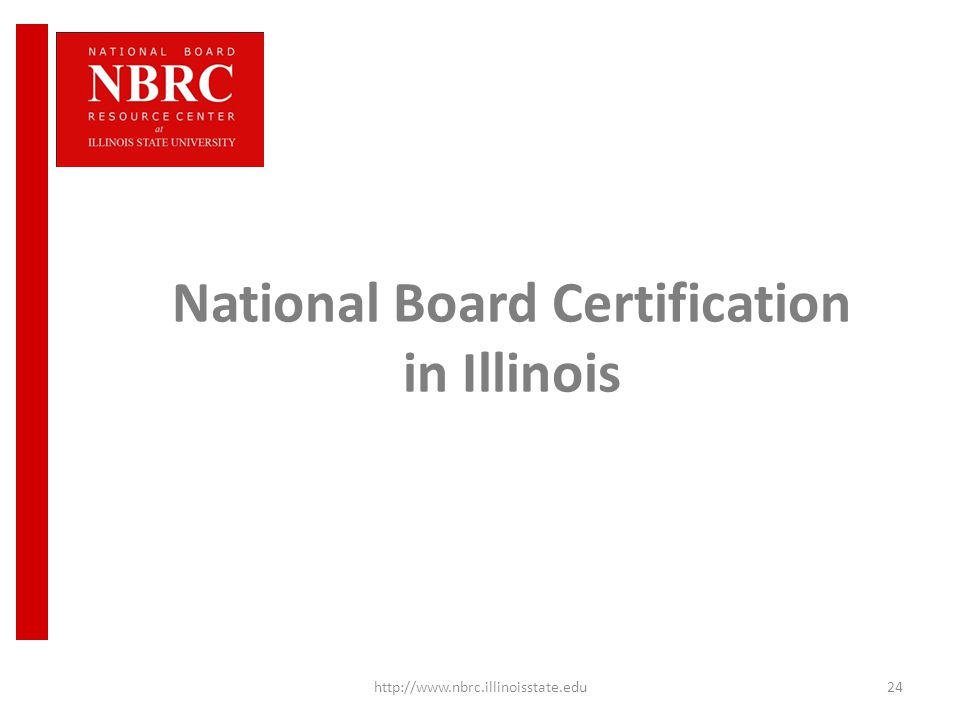 National Board Certification in Illinois http://www.nbrc.illinoisstate.edu24