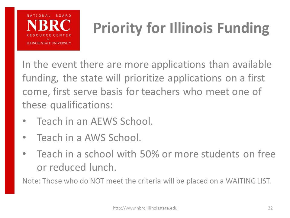 Priority for Illinois Funding In the event there are more applications than available funding, the state will prioritize applications on a first come, first serve basis for teachers who meet one of these qualifications: Teach in an AEWS School.