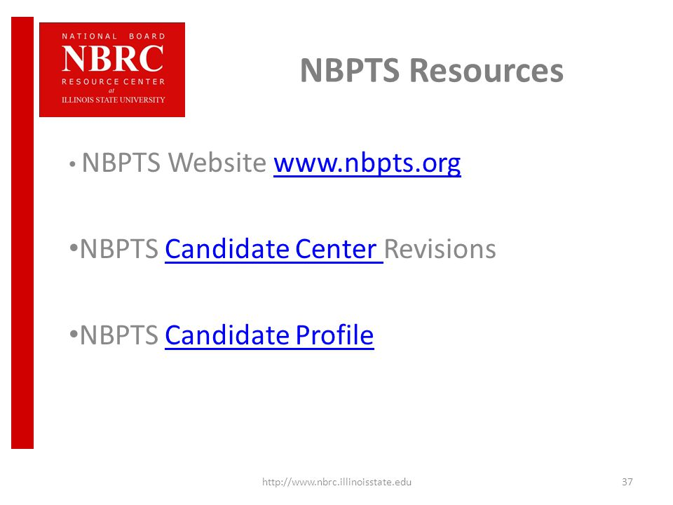 NBPTS Resources NBPTS Website www.nbpts.orgwww.nbpts.org NBPTS Candidate Center RevisionsCandidate Center NBPTS Candidate ProfileCandidate Profile http://www.nbrc.illinoisstate.edu37