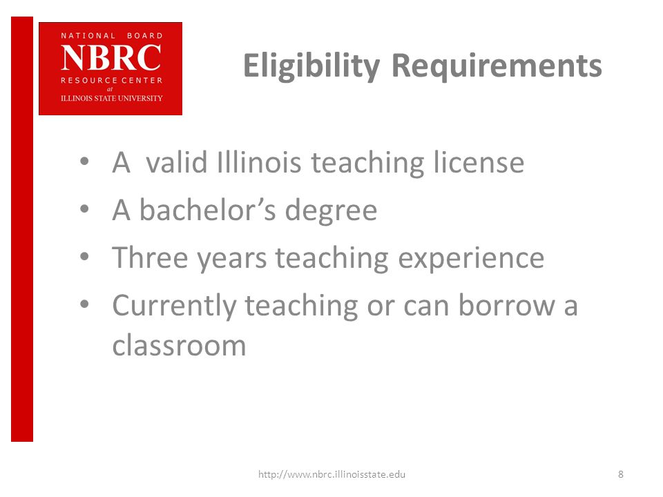 Eligibility Requirements A valid Illinois teaching license A bachelor's degree Three years teaching experience Currently teaching or can borrow a classroom http://www.nbrc.illinoisstate.edu8
