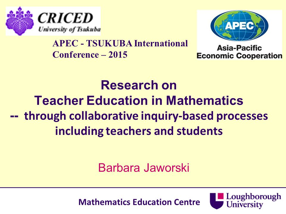 Research on Teacher Education in Mathematics -- through collaborative inquiry-based processes including teachers and students Barbara Jaworski APEC -