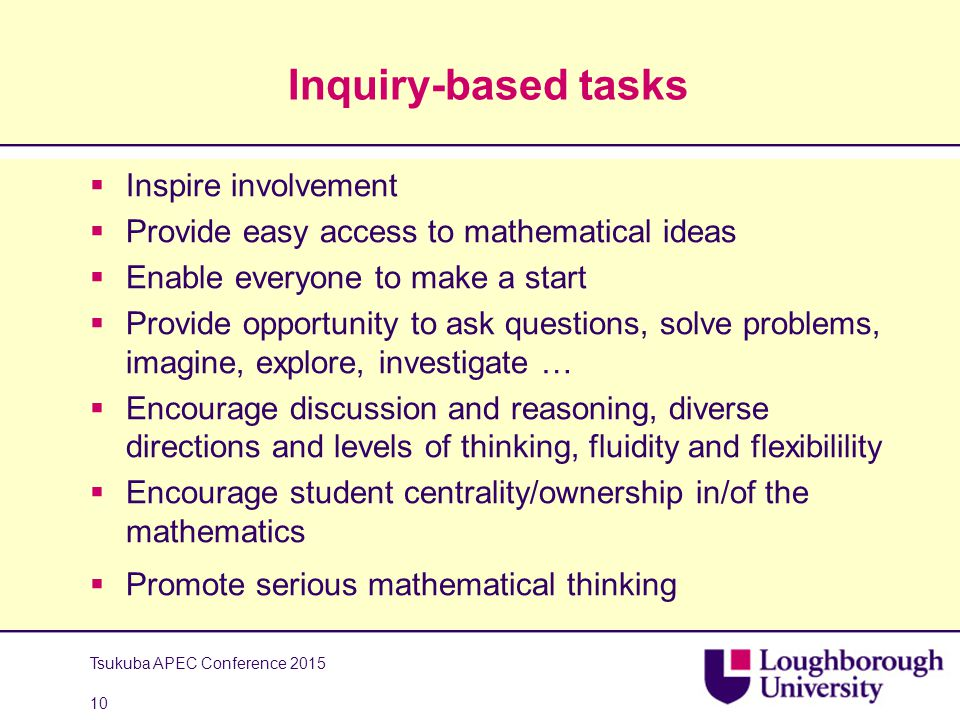 Inquiry-based tasks  Inspire involvement  Provide easy access to mathematical ideas  Enable everyone to make a start  Provide opportunity to ask questions, solve problems, imagine, explore, investigate …  Encourage discussion and reasoning, diverse directions and levels of thinking, fluidity and flexibilility  Encourage student centrality/ownership in/of the mathematics  Promote serious mathematical thinking Tsukuba APEC Conference 2015 10