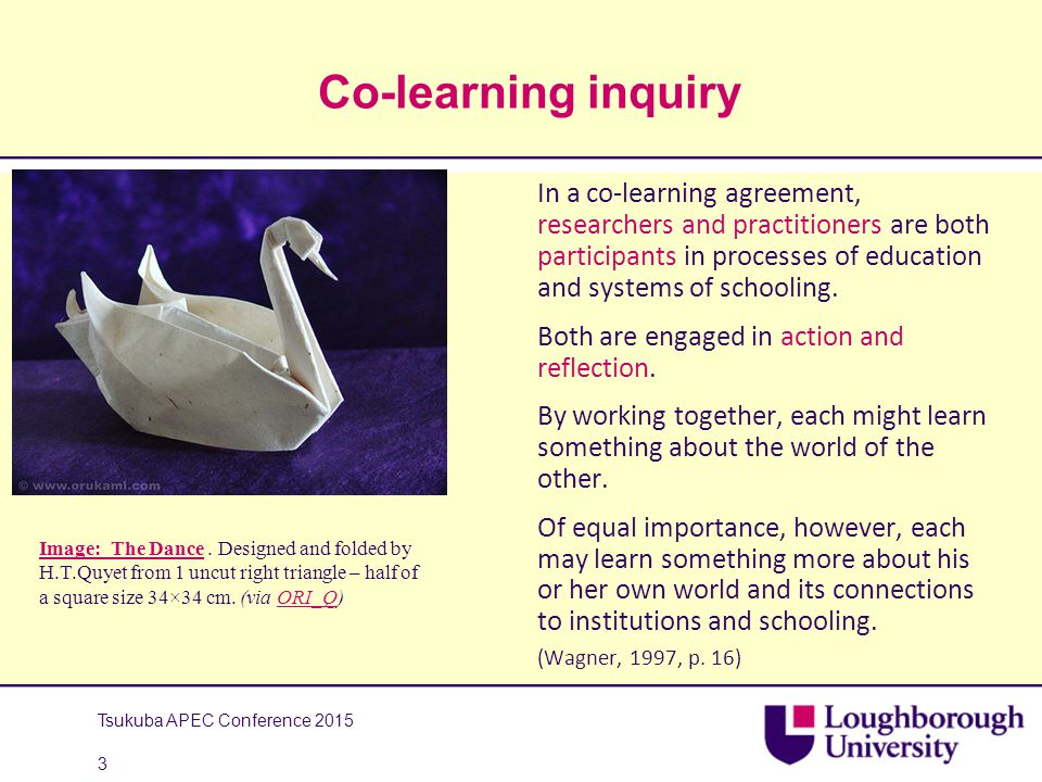 Co-learning inquiry Tsukuba APEC Conference 2015 3 In a co-learning agreement, researchers and practitioners are both participants in processes of education and systems of schooling.
