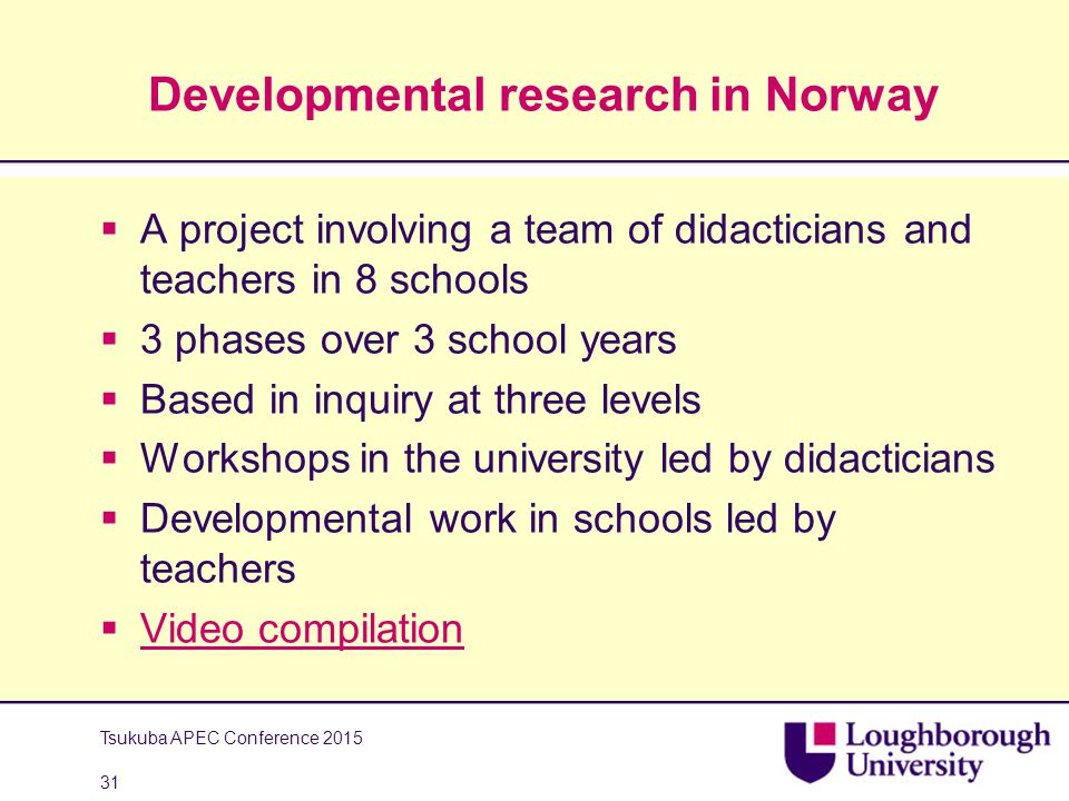 Developmental research in Norway  A project involving a team of didacticians and teachers in 8 schools  3 phases over 3 school years  Based in inquiry at three levels  Workshops in the university led by didacticians  Developmental work in schools led by teachers  Video compilation Video compilation Tsukuba APEC Conference 2015 31