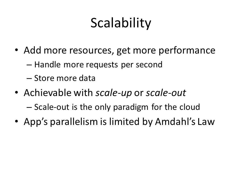 Scalability Add more resources, get more performance – Handle more requests per second – Store more data Achievable with scale-up or scale-out – Scale-out is the only paradigm for the cloud App's parallelism is limited by Amdahl's Law