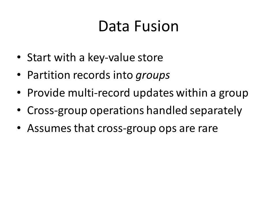 Data Fission Start with a relational database Partition tables into shards Provide ACID within each shard Cross-shard ops are expensive Assumes that cross-shard ops are rare