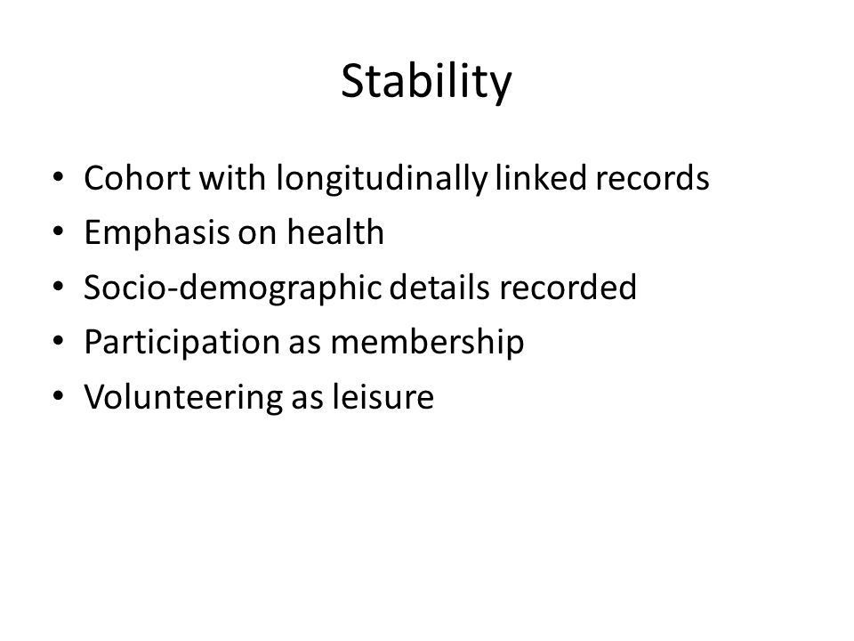 Stability Cohort with longitudinally linked records Emphasis on health Socio-demographic details recorded Participation as membership Volunteering as