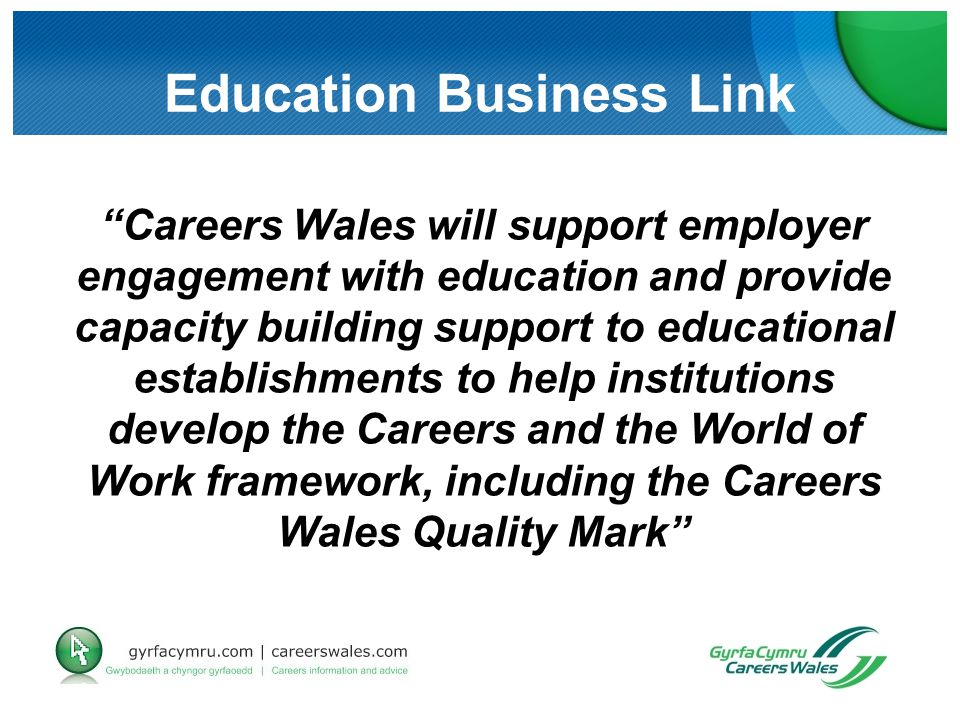 Education Business Link Careers Wales will support employer engagement with education and provide capacity building support to educational establishments to help institutions develop the Careers and the World of Work framework, including the Careers Wales Quality Mark