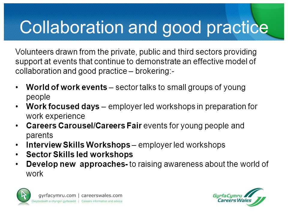 Collaboration and good practice Volunteers drawn from the private, public and third sectors providing support at events that continue to demonstrate an effective model of collaboration and good practice – brokering:- World of work events – sector talks to small groups of young people Work focused days – employer led workshops in preparation for work experience Careers Carousel/Careers Fair events for young people and parents Interview Skills Workshops – employer led workshops Sector Skills led workshops Develop new approaches- to raising awareness about the world of work