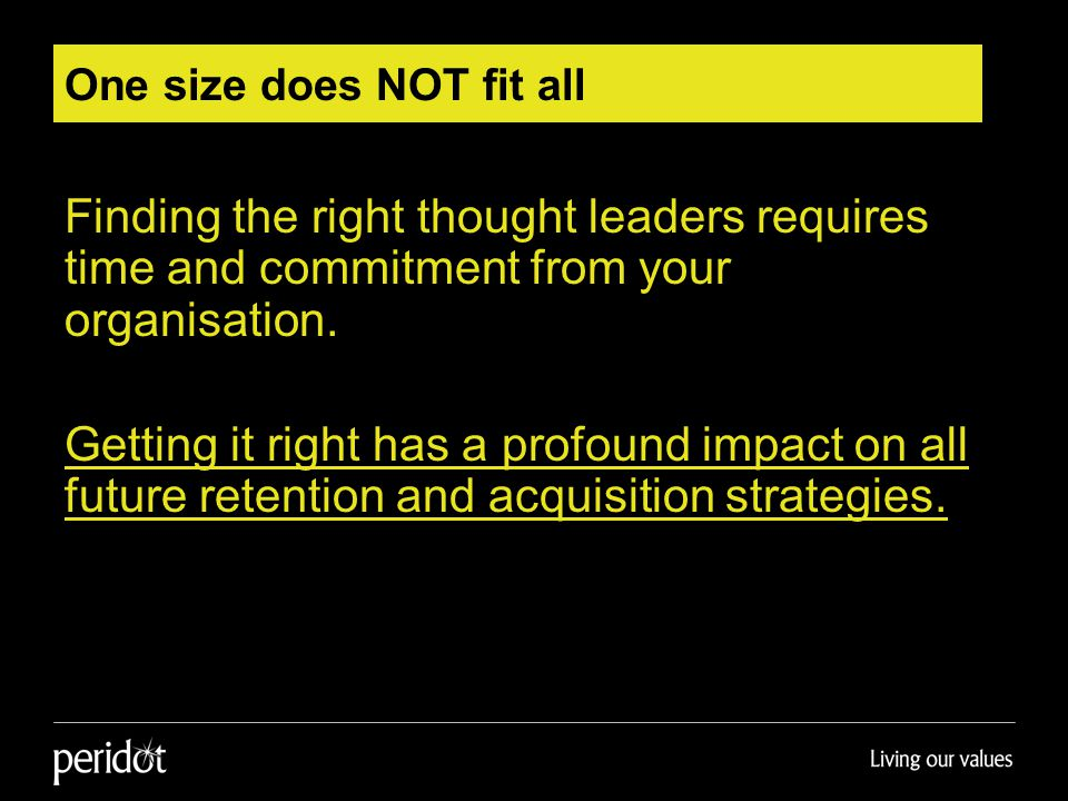 One size does NOT fit all Finding the right thought leaders requires time and commitment from your organisation.