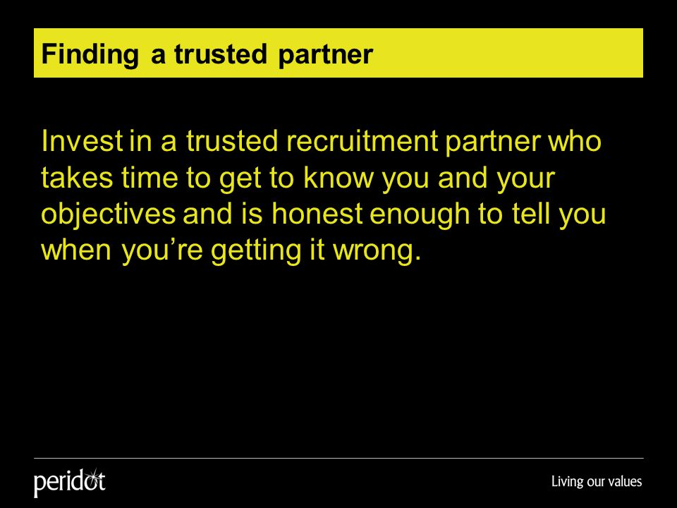 Finding a trusted partner Invest in a trusted recruitment partner who takes time to get to know you and your objectives and is honest enough to tell you when you're getting it wrong.