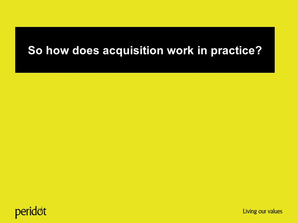 So how does acquisition work in practice?