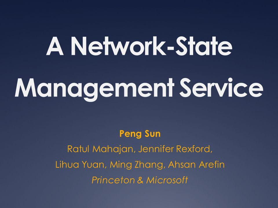 A Network-State Management Service Peng Sun Ratul Mahajan, Jennifer Rexford, Lihua Yuan, Ming Zhang, Ahsan Arefin Princeton & Microsoft