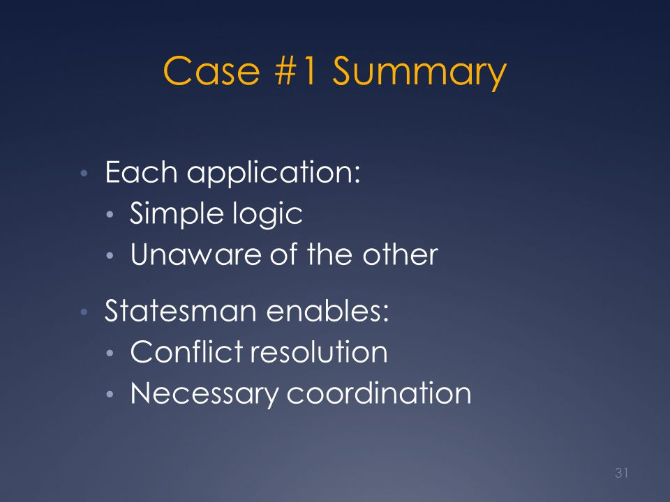 Case #1 Summary Each application: Simple logic Unaware of the other Statesman enables: Conflict resolution Necessary coordination 31