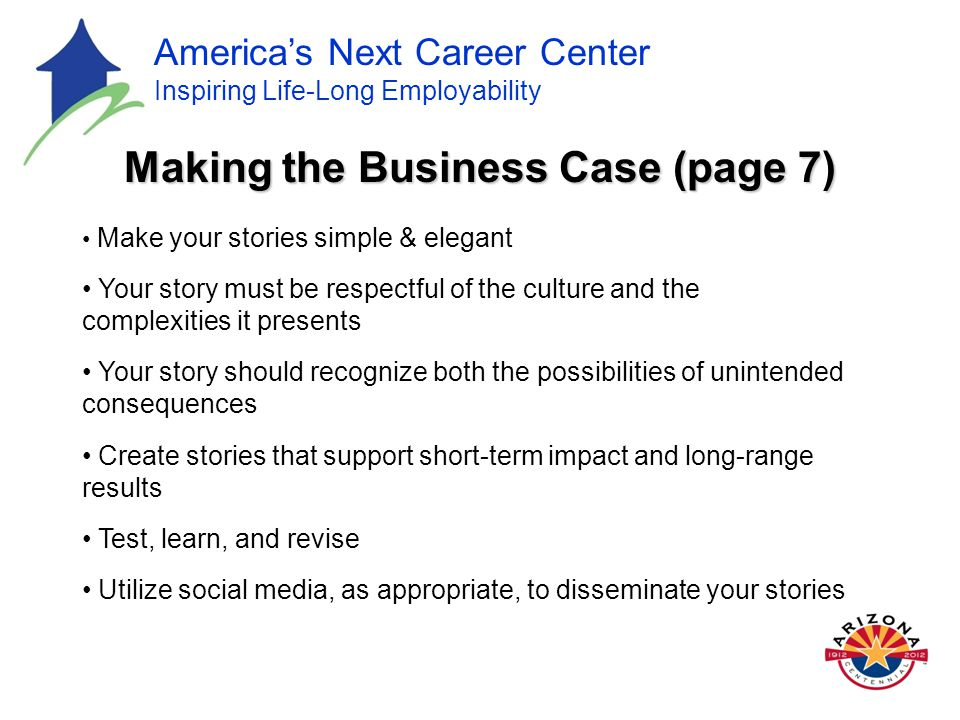 America's Next Career Center Inspiring Life-Long Employability Making the Business Case (page 7) Make your stories simple & elegant Your story must be respectful of the culture and the complexities it presents Your story should recognize both the possibilities of unintended consequences Create stories that support short-term impact and long-range results Test, learn, and revise Utilize social media, as appropriate, to disseminate your stories