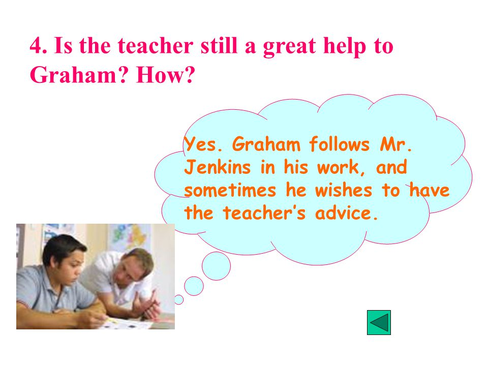 4. Is the teacher still a great help to Graham. How.