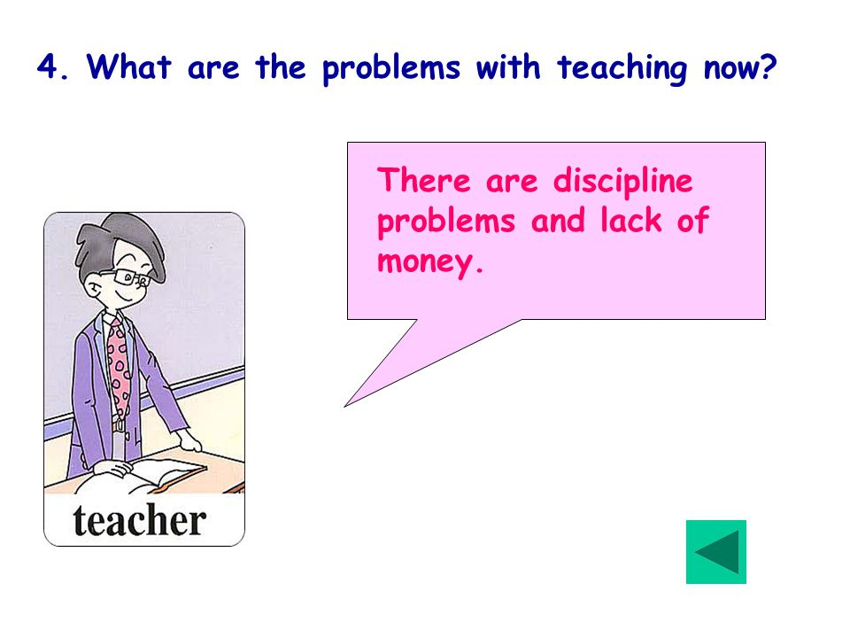 4. What are the problems with teaching now There are discipline problems and lack of money.