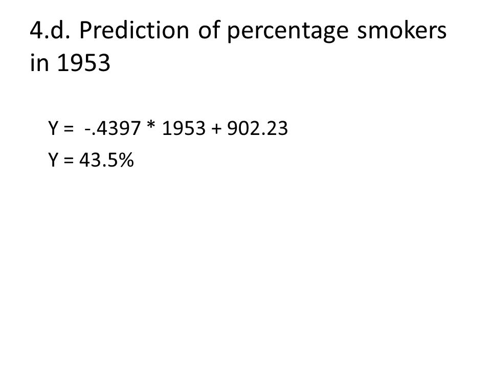 4.d.Prediction of percentage smokers in 1953 Y = -.4397 * 1953 + 902.23 Y = 43.5%