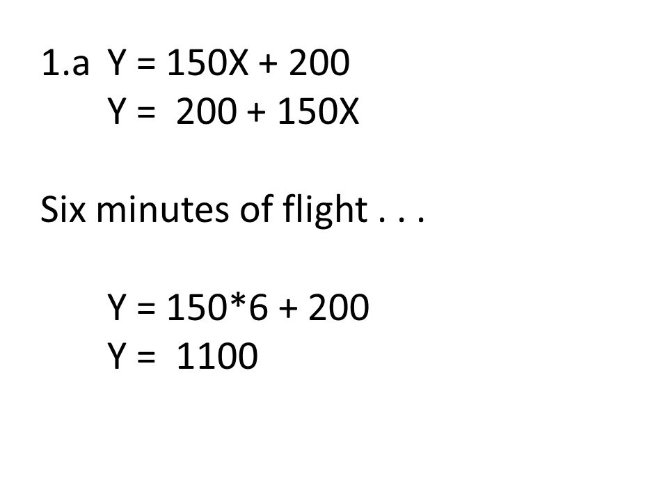 1.aY = 150X + 200 Y = 200 + 150X Six minutes of flight... Y = 150*6 + 200 Y = 1100