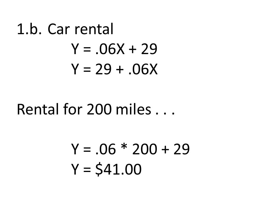 1.b. Car rental Y =.06X + 29 Y = 29 +.06X Rental for 200 miles... Y =.06 * 200 + 29 Y = $41.00