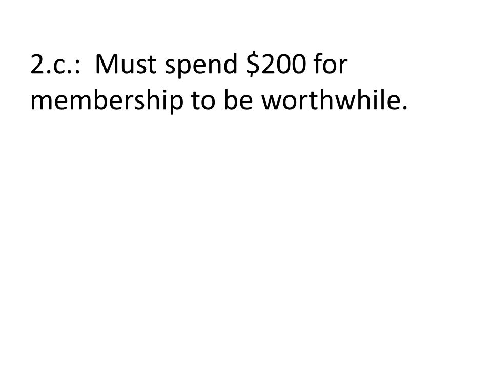 2.c.: Must spend $200 for membership to be worthwhile.