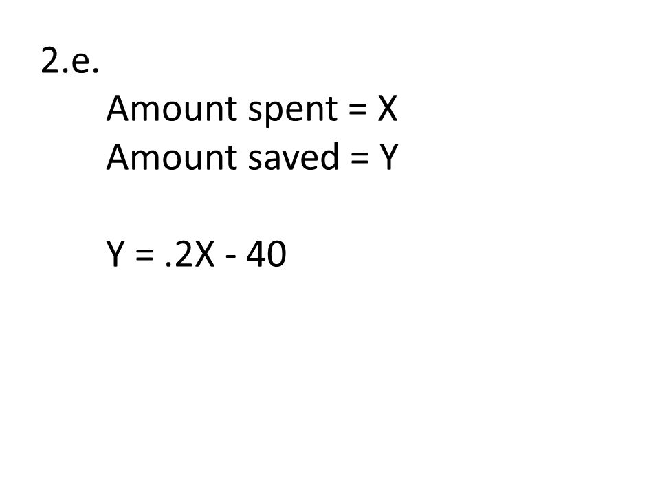 2.e. Amount spent = X Amount saved = Y Y =.2X - 40