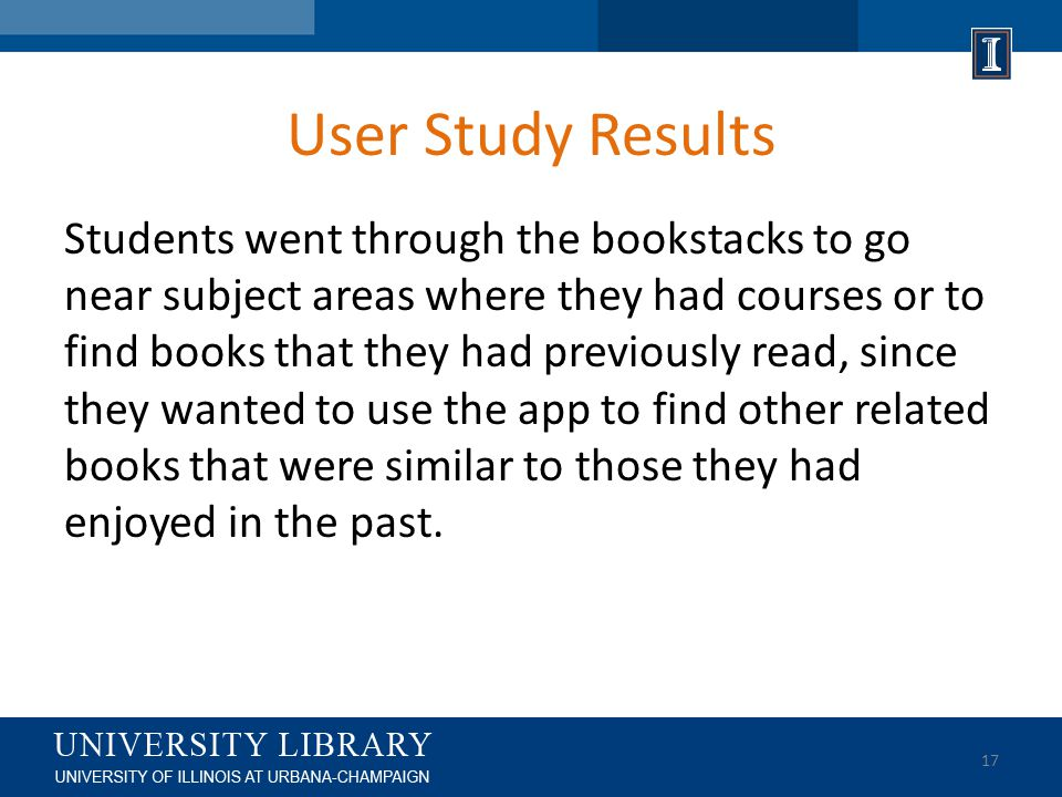 User Study Results Students went through the bookstacks to go near subject areas where they had courses or to find books that they had previously read, since they wanted to use the app to find other related books that were similar to those they had enjoyed in the past.