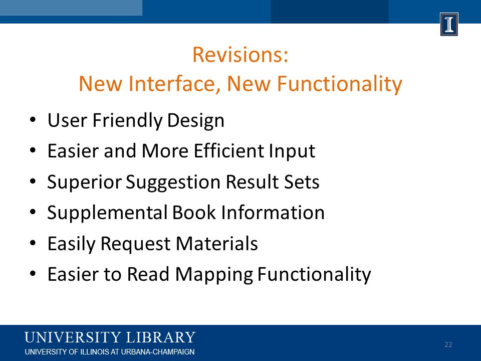 Revisions: New Interface, New Functionality User Friendly Design Easier and More Efficient Input Superior Suggestion Result Sets Supplemental Book Information Easily Request Materials Easier to Read Mapping Functionality 22