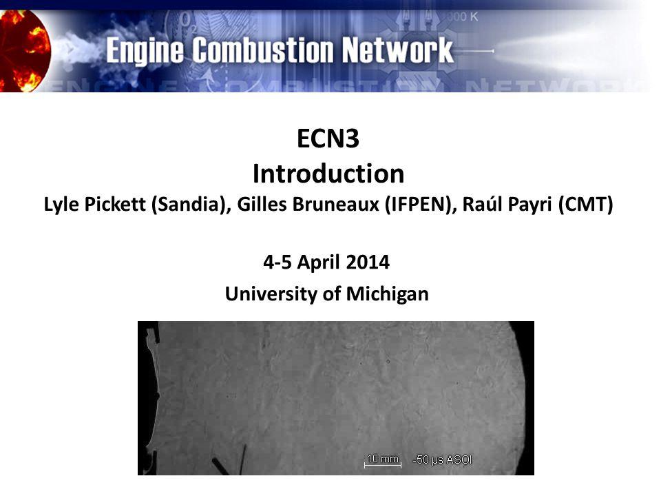 ECN3 Introduction Lyle Pickett (Sandia), Gilles Bruneaux (IFPEN), Raúl Payri (CMT) 4-5 April 2014 University of Michigan