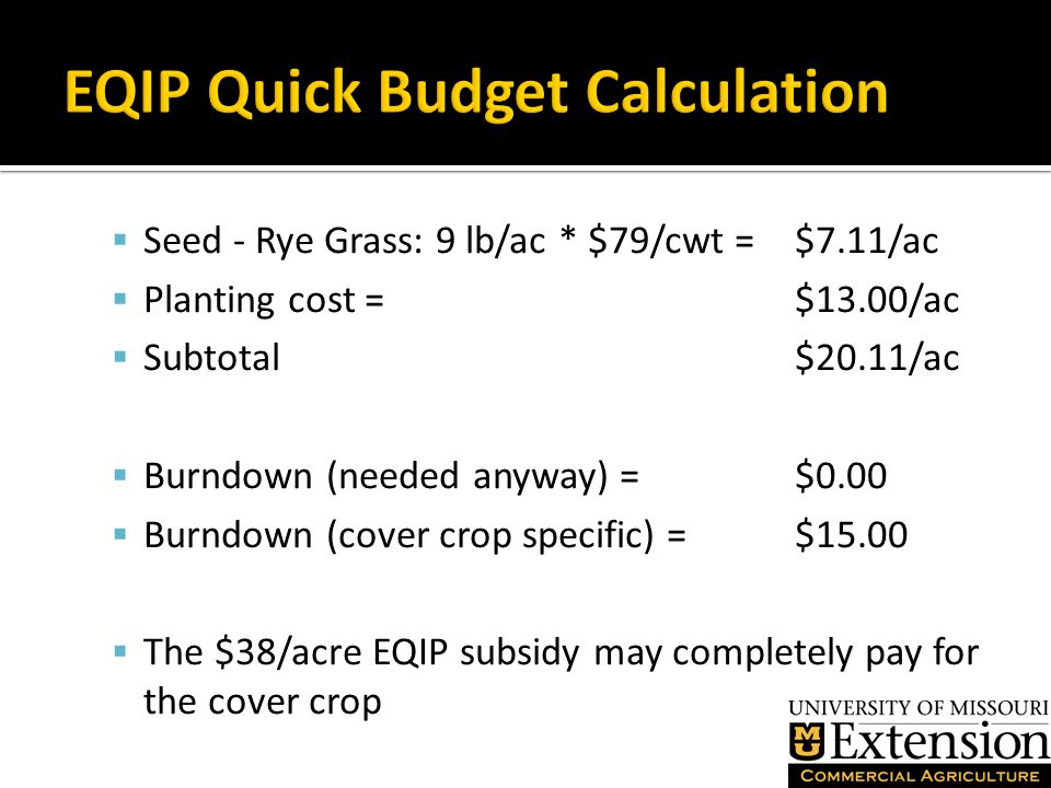  Seed - Rye Grass: 9 lb/ac * $79/cwt = $7.11/ac  Planting cost = $13.00/ac  Subtotal$20.11/ac  Burndown (needed anyway) = $0.00  Burndown (cover crop specific) = $15.00  The $38/acre EQIP subsidy may completely pay for the cover crop