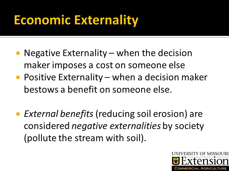  Negative Externality – when the decision maker imposes a cost on someone else  Positive Externality – when a decision maker bestows a benefit on someone else.