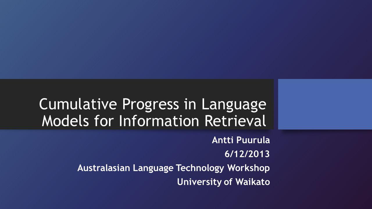 Cumulative Progress in Language Models for Information Retrieval Antti Puurula 6/12/2013 Australasian Language Technology Workshop University of Waikato