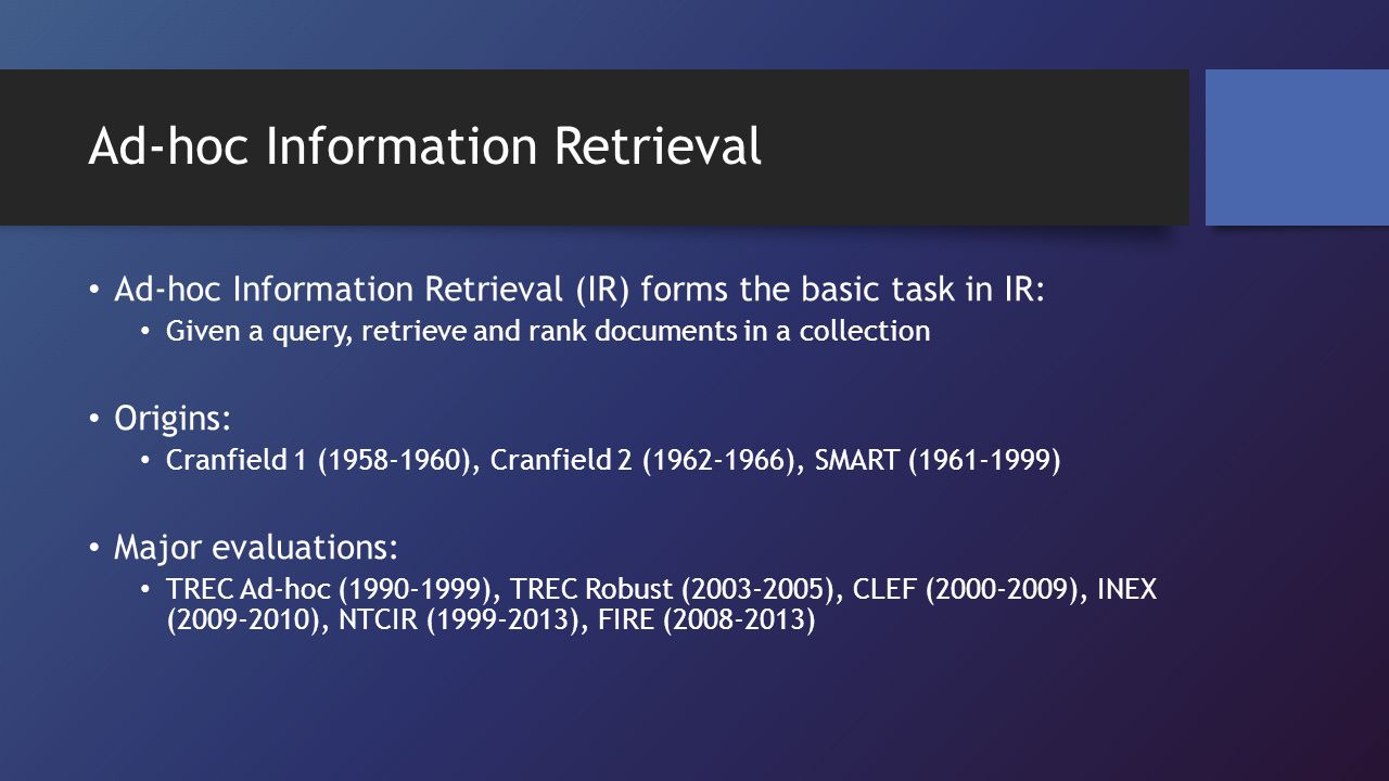 Ad-hoc Information Retrieval Ad-hoc Information Retrieval (IR) forms the basic task in IR: Given a query, retrieve and rank documents in a collection Origins: Cranfield 1 (1958-1960), Cranfield 2 (1962-1966), SMART (1961-1999) Major evaluations: TREC Ad-hoc (1990-1999), TREC Robust (2003-2005), CLEF (2000-2009), INEX (2009-2010), NTCIR (1999-2013), FIRE (2008-2013)