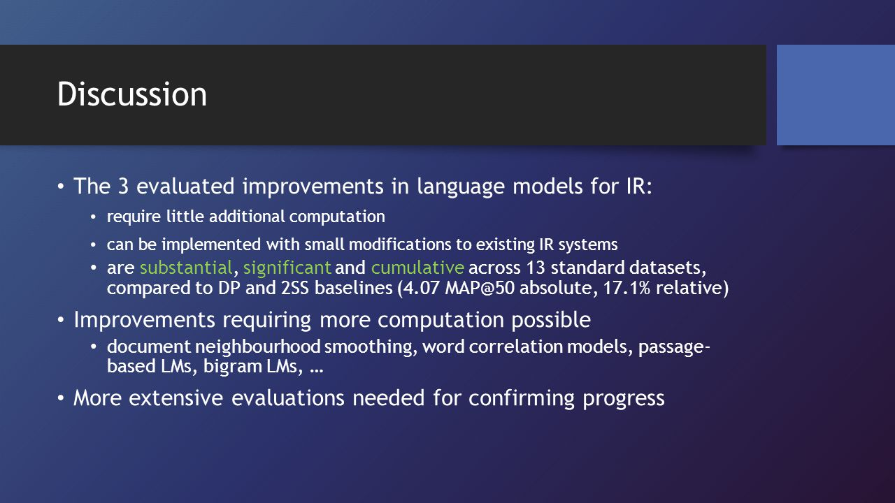 Discussion The 3 evaluated improvements in language models for IR: require little additional computation can be implemented with small modifications t