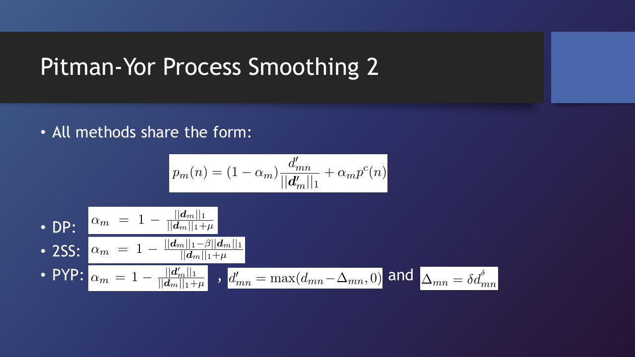 Pitman-Yor Process Smoothing 2 All methods share the form: DP: 2SS: PYP:, and