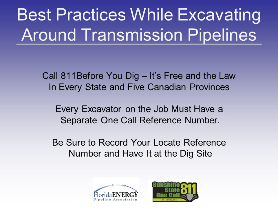 Best Practices While Excavating Around Transmission Pipelines Call 811Before You Dig – It's Free and the Law In Every State and Five Canadian Provinces Every Excavator on the Job Must Have a Separate One Call Reference Number.
