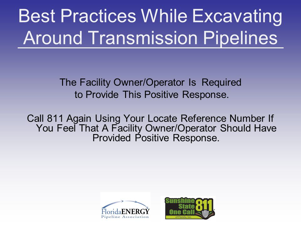 Best Practices While Excavating Around Transmission Pipelines The Facility Owner/Operator Is Required to Provide This Positive Response. Call 811 Agai