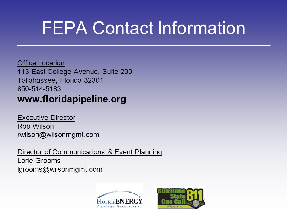 FEPA Contact Information Office Location 113 East College Avenue, Suite 200 Tallahassee, Florida 32301 850-514-5183 www.floridapipeline.org Executive Director Rob Wilson rwilson@wilsonmgmt.com Director of Communications & Event Planning Lorie Grooms lgrooms@wilsonmgmt.com