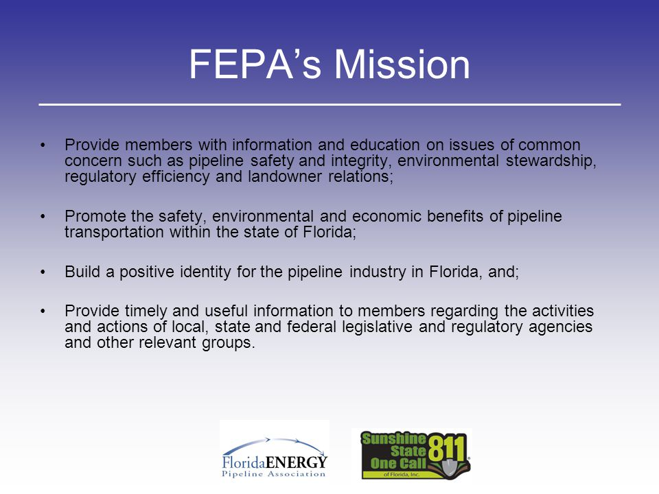 FEPA's Mission Provide members with information and education on issues of common concern such as pipeline safety and integrity, environmental steward